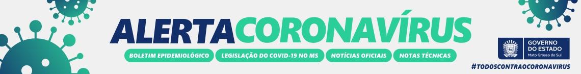Alerta corona virus - boletim epidemiologico - legislaçao do covid 19 no MS - noticias oficiais - notas técnicas - governo do estado - #todoscontraocoronavirus